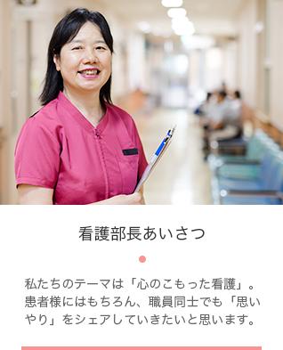 看護部長あいさつ 私たちのテーマは「心のこもった看護」。患者様にはもちろん、職員同士でも「思いやり」をシェアしていきたいと思います。
